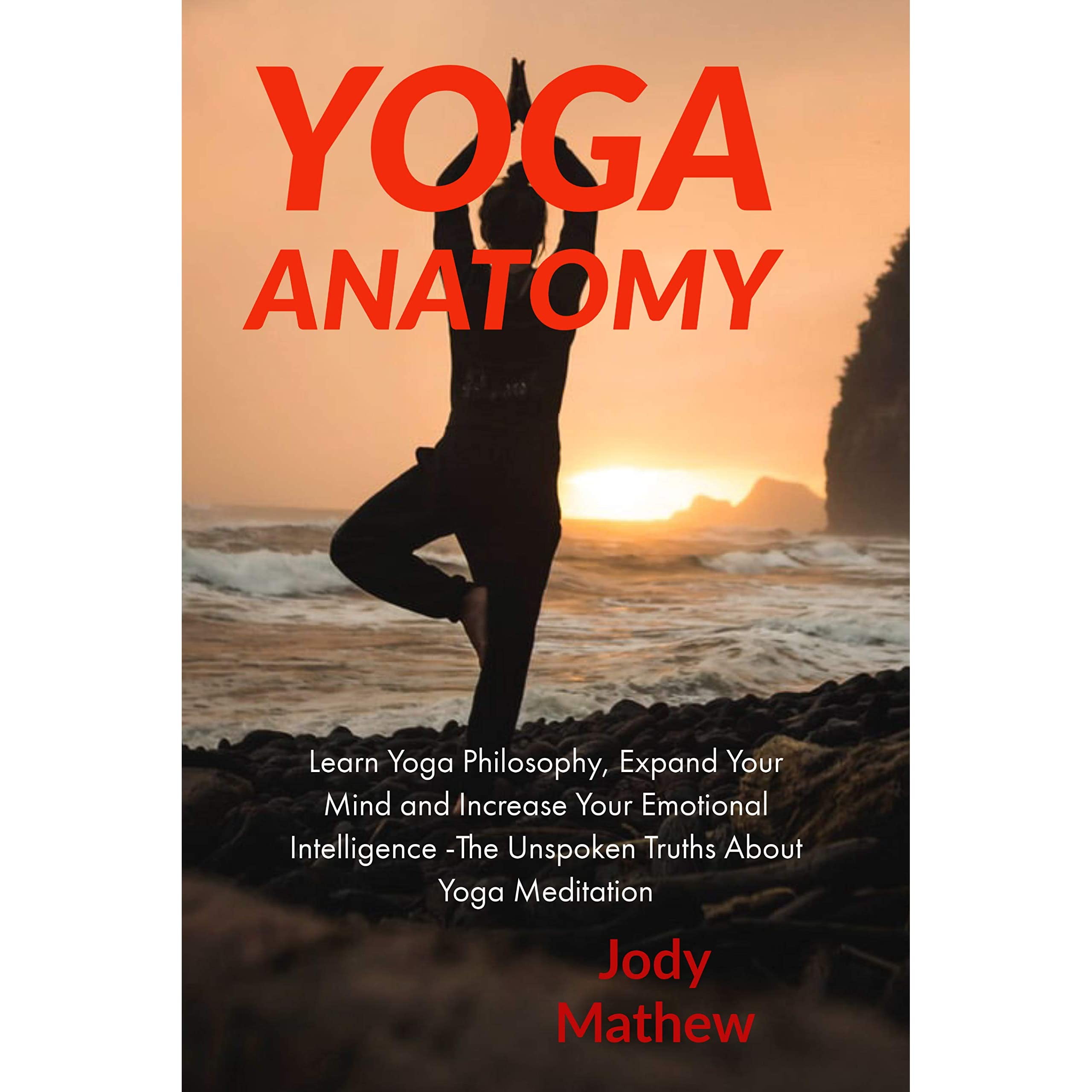Yoga Anatomy Learn Yoga Philosophy Expand Your Mind And Increase Your Emotional Intelligence The Unspoken Truths About Yoga Meditation By Jody Matthew
