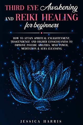 Third Eye Awakening and Reiki Healing for Beginners: How to Attain Spiritual Enlightenment, Trascendence and Higher Consciousness to Improve Psychic Abilities, Mind Power, Meditation & Aura Cleansing