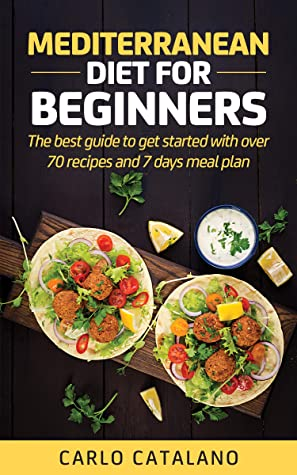 Mediterranean Diet for Beginners: The best guide to get started with over 70 recipes and 7 days meal plan