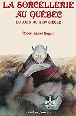 La Sorcellerie Au Quebec Du Xviiᵉ Au Xixᵉ Siecle By Robert Lionel Seguin