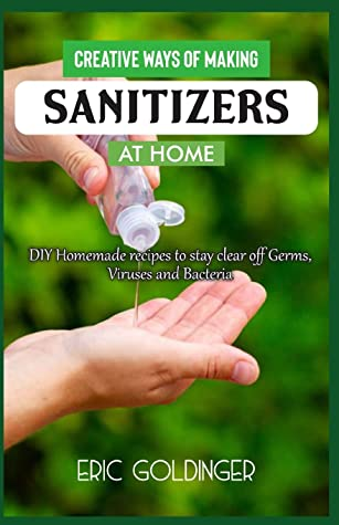 CREATIVE WAYS OF MAKING SANITIZERS AT HOME: DIY Homemade Recipes to stay clear off Germs, Viruses and Bacteria