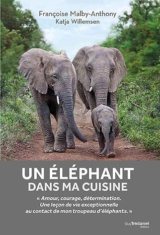 Un éléphant dans ma cuisine: Ce que mon troupeau d'éléphant m'a appris sur l'amour, le courage et la détermination