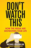 Don't Watch This: How the Media Are Destroying Your Life