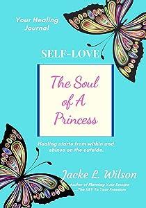 Self-Love: The Soul of A Princess: Your Healing Journal ( Love ThySELF Healing Series - Book 2)