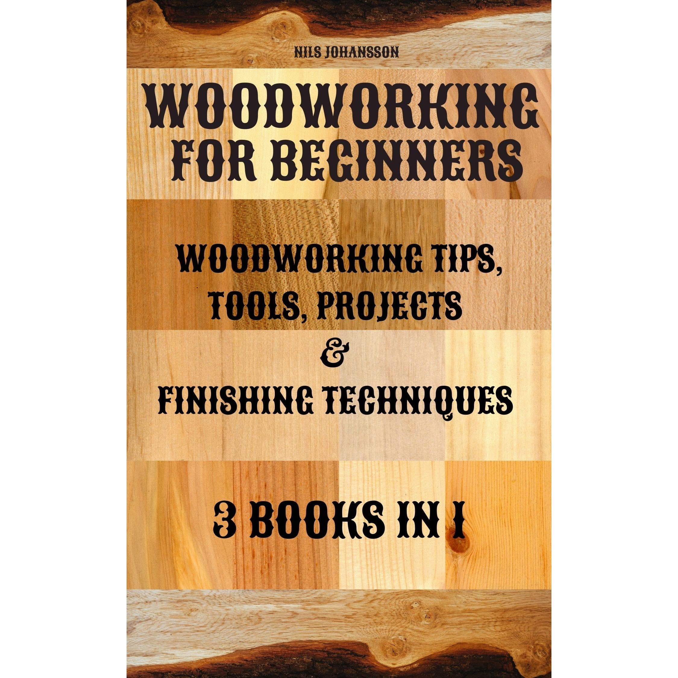Woodworking For Beginners Woodworking Tips Tools Projects Finishing Techniques 3 Books In 1 By Nils Johansson