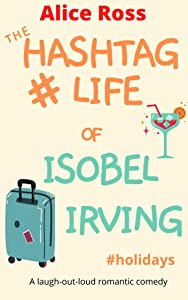 The Hashtag Life of Isobel Irving (Book 1: #Holidays) : A hilarious romantic comedy