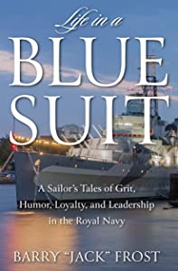 Life in a Blue Suit: A Sailor's Tales of Grit, Humor, Loyalty, and Leadership in the Royal Navy