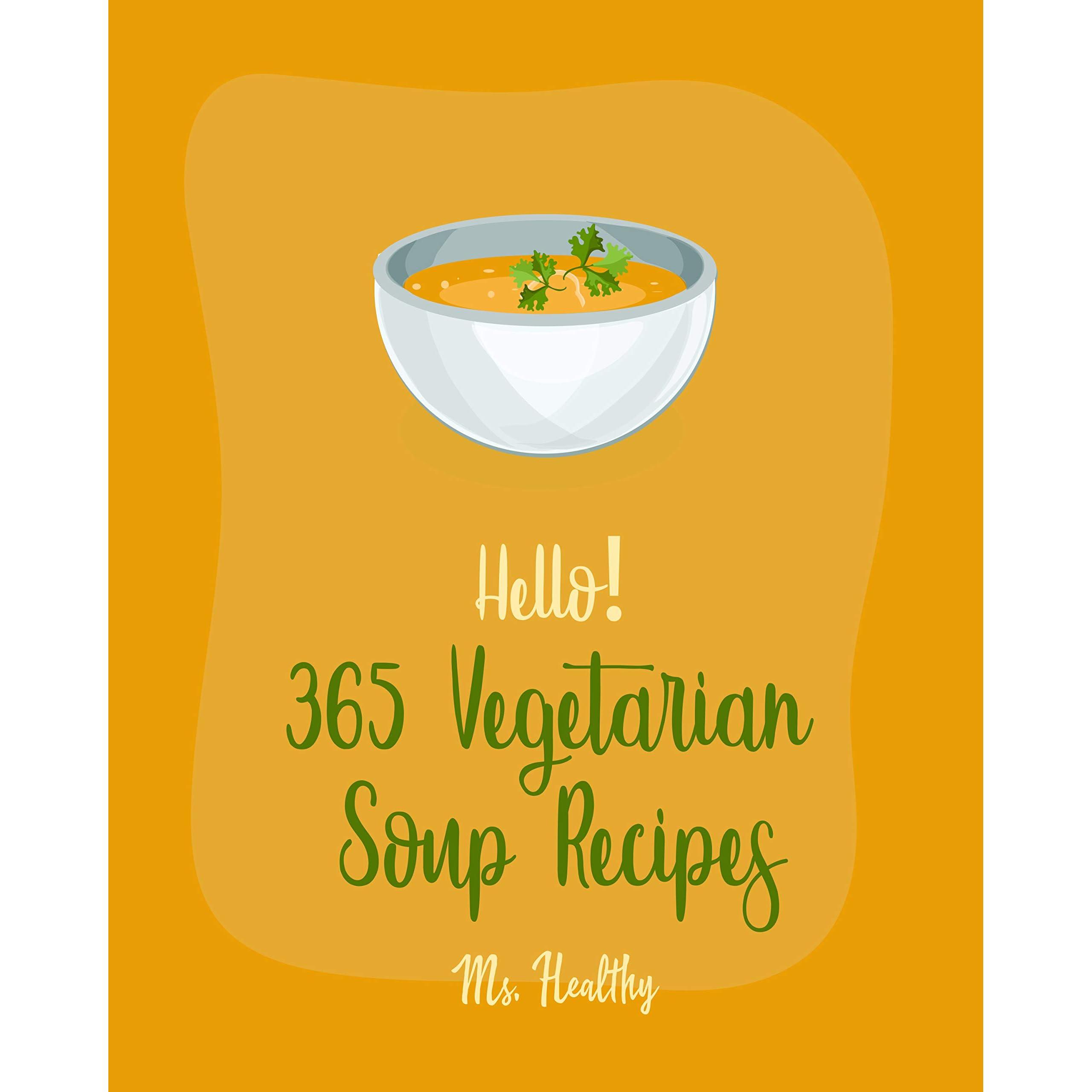 Hello 365 Vegetarian Soup Recipes Best Vegetarian Soup Cookbook Ever For Beginners Soup Dumpling Cookbook Green Chili Recipes Italian Soup Book Mashed Potato Book Pumpkin Soup Recipe Book 1 By Ms Hanna