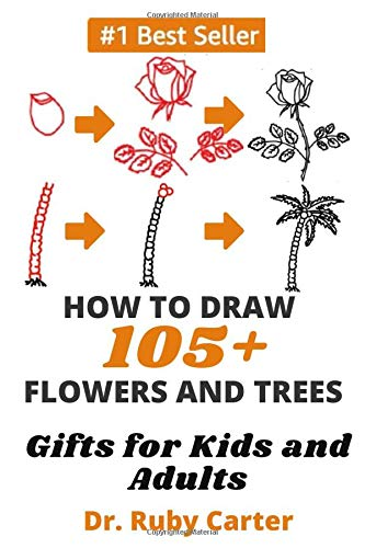 How to Draw 105+ Flowers and Trees: Gifts for kids and adults Dr. Ruby Carter