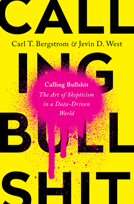 Calling Bullshit: The Art of Skepticism in a Data-Driven World by Carl T.  Bergstrom