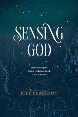 Sensing God: Experiencing the Divine in Nature, Food, Music, and Beauty