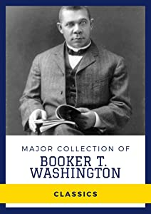 Major Collection of Booker T. Washington (Annotated): Collection Includes The Future of the American Negro, The Negro in the South, and More