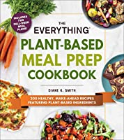The Everything Plant-Based Meal Prep Cookbook: 200 Easy, Make-Ahead Recipes Featuring Plant-Based Ingredients (Everything®)
