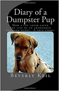 Diary of a Dumpster Pup: How a cat lover saved the life of an abandoned newborn puppy. A true story.