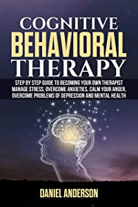 COGNITIVE BEHAVIORAL THERAPY: Step by Step Guide to Becoming Your Own Therapist Manage Stress, Overcome Anxieties, Calm Your Anger, Overcome Problems of Depression and Mental Health.