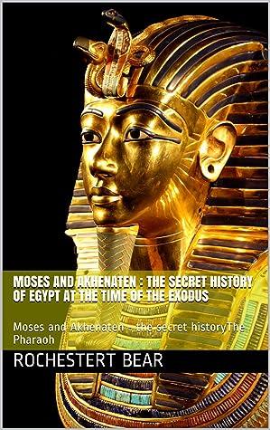 Moses and Akhenaten : the secret history of Egypt at the time of the Exodus: Moses and Akhenaten - the secret historyThe Pharaoh