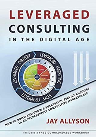 LEVERAGED CONSULTING IN THE DIGITAL AGE: How to Build and Grow a Successful Service Business in an Increasingly Competitive Marketplace