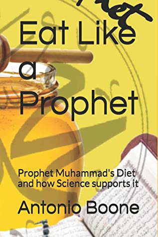 Eat Like a Prophet: Prophet Muhammad's Diet and how Science supports it (Sunnah for the Body)