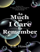 As Much As I Care to Remember: My Manic Tale: Recollections Both Real and Imaginary, Retold for the Understanding of Bipolar Disorder