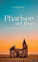 Pharisee Set Free: Abandoning religion to seek the heart of God