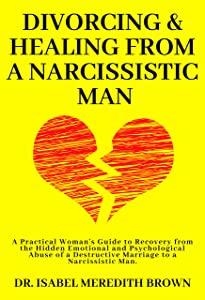 Divorcing & Healing from a Narcissistic Man: A Practical Woman's Guide to Recovery from the Hidden Emotional and Psychological Abuse of a Destructive Marriage to a Narcissistic Man.