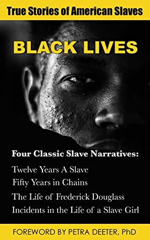 Black Lives: True Stories of American Slaves: Four Classic Slave Narratives: Twelve Years A Slave; Fifty Years in Chains; The Life of Frederick Douglass; and Incidents in the Life of a Slave Girl