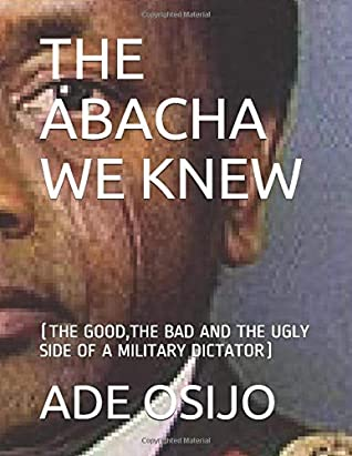 THE ABACHA WE KNEW: (THE GOOD,THE BAD AND THE UGLY SIDE OF A MILITARY DICTATOR)