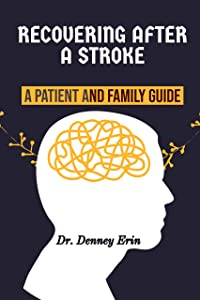 RECOVERING AFTER A STROKE: A PATIENT AND FAMILY GUIDE: Rehabilitation, Recovery, and Complications, What to expect as you recover