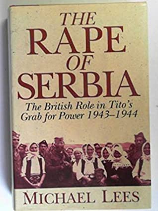 The Rape of Serbia: The British Role in Tito's Grab for Power, 1943-1944