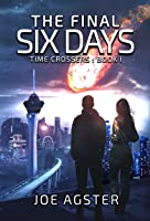 The Final Six Days (Time Crossers Book 1) [2020 Edition]