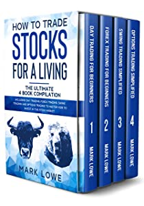 How to Trade Stocks for a Living: 4 Books in 1 – How to Start Day Trading, Dominate the Forex Market, Reduce Risk, and Increase Profit Fast with Swing Trading Options