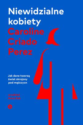 Niewidzialne kobiety. Jak dane tworzą świat skrojony pod mężc... by Caroline Criado Pérez
