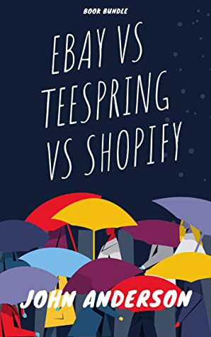 Ebay Vs Teespring Vs Shopify 3 Ecommerce Business Idea Models Perfect For New Online Entrepreneurs By John Anderson