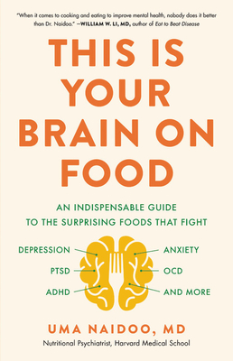 This Is Your Brain on Food An Indispensable Guide to the Surprising Foods that Fight Depression Anxiety PTSD OCD ADHD and MorebyUma Naidoo