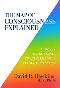 The Map of Consciousness Explained: A Proven Energy Scale to Actualize Your Ultimate Potential