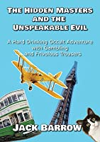 The Hidden Masters and The Unspeakable Evil: A Hard Drinking Occult Adventure with Gambling... and Frivolous Trousers