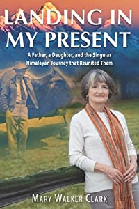 Landing in My Present: A Father, a Daughter, and the Singular Himalayan Journey that Reunited Them