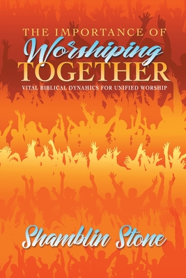 The Importance of Worshiping Together: Vital Biblical Dynamics for Unified Worship
