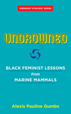 Undrowned: Black Feminist Lessons from Marine Mammals (Emergent Strategy)