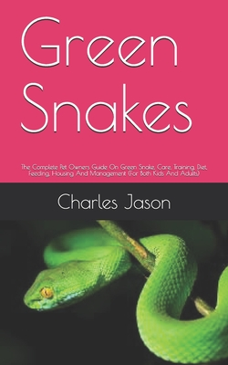 Green Snakes The Complete Pet Owners Guide On Green Snake Care Training Diet Feeding Housing And Management By Charles Jason