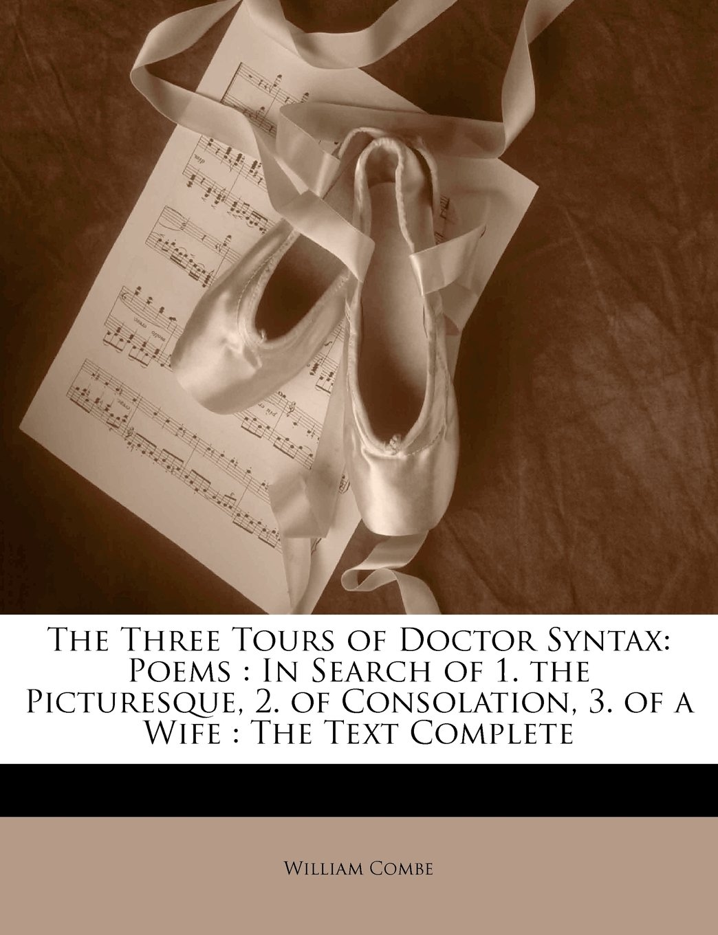 The Three Tours of Doctor Syntax: Poems : In Search of 1. the Picturesque, 2. of Consolation, 3. of a Wife : The Text Complete William Combe
