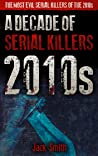 2010s - A Decade of Serial Killers: The Most Evil Serial Killers of the 2010s (American Serial Killer Antology by Decade Book 7)