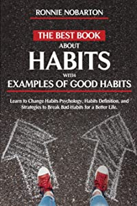 The Best Book about Habits with Examples of Good Habits: Learn to Change Habits psychology, Habit Definition, and Strategies to Break Bad Habits for a Better Life