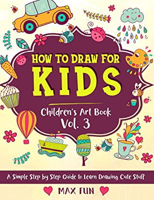 How to Draw for Kids: A Simple Step by Step Guide to Learn Drawing Cute Stuff (Children's Art Book Vol. 3) (Children's Drawing Books)