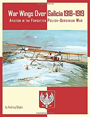 War Wings over Galicia 1918-1919: Aviation in the Forgotten Polish-Ukrainian War