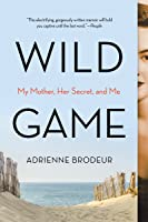 Wild Game: My Mother, Her Secret, and Me