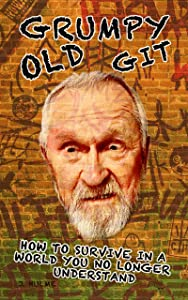 Grumpy Old Git: How To Survive In A World You No Longer Understand