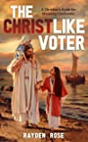 The Christlike Voter: A Christian's Guide for Choosing Candidates