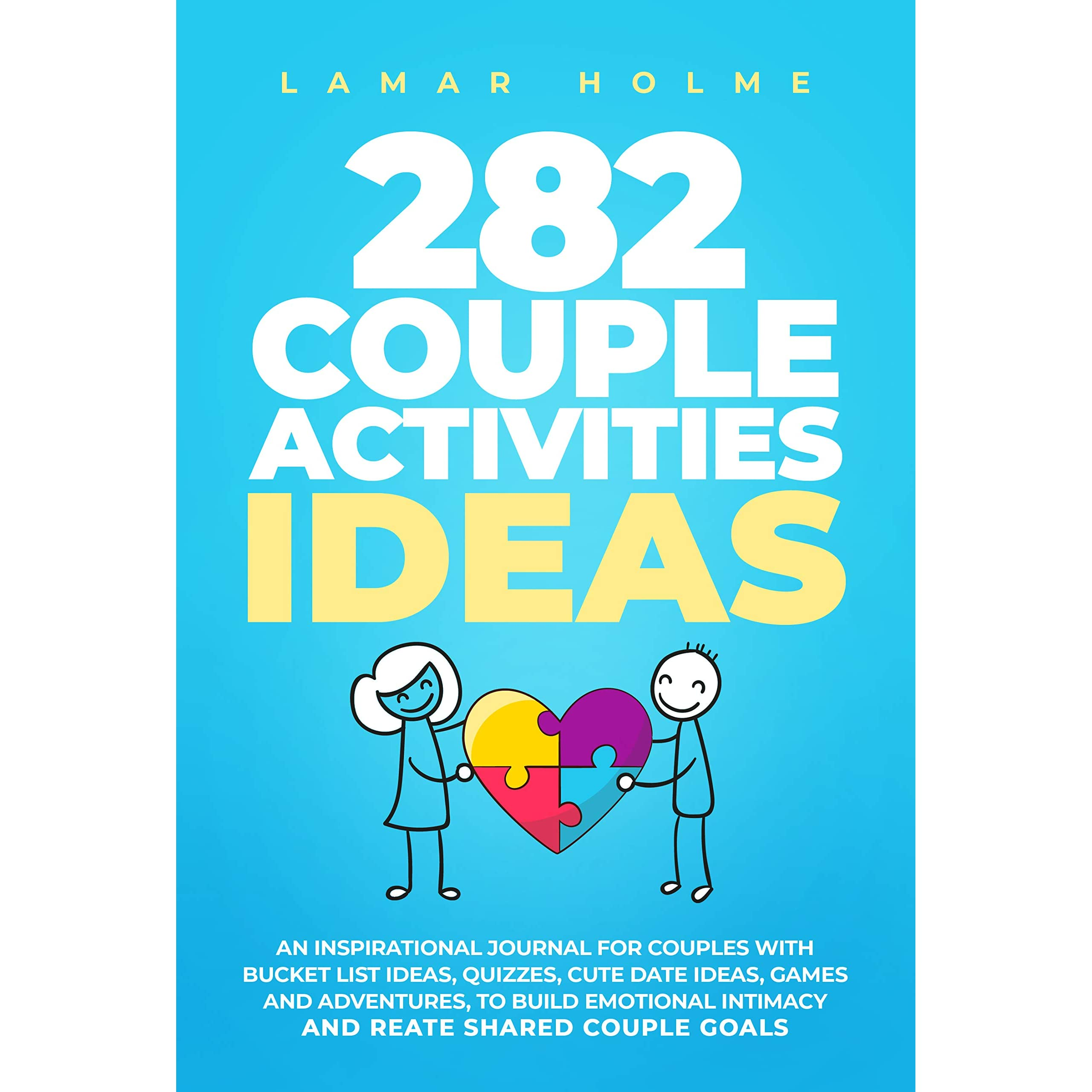 282 Couple Activities Ideas An Inspirational Journal For Couples With Bucket List Ideas Quizzes Cute Date Ideas Games And Adventures To Build Emotional Intimacy And Create Shared Couple Goals By Lamar Holme