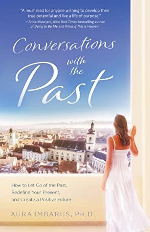 Conversations with the Past: How to Let Go of the Past, Redefine Your Present, and Create a Positive Future